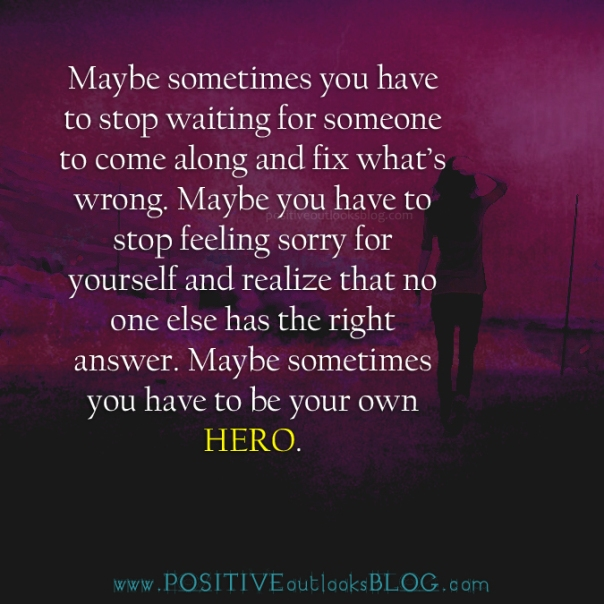 You Have To Be Your Own Hero